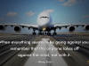 When everything seems to be going against you, remember that the airplane takes off against the wind, not with it.