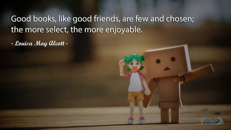 Good books, like good friends, are few and chosen; the more select, the more enjoyable.