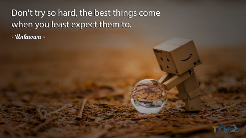 Don't try so hard, the best things come when you least expect them to.