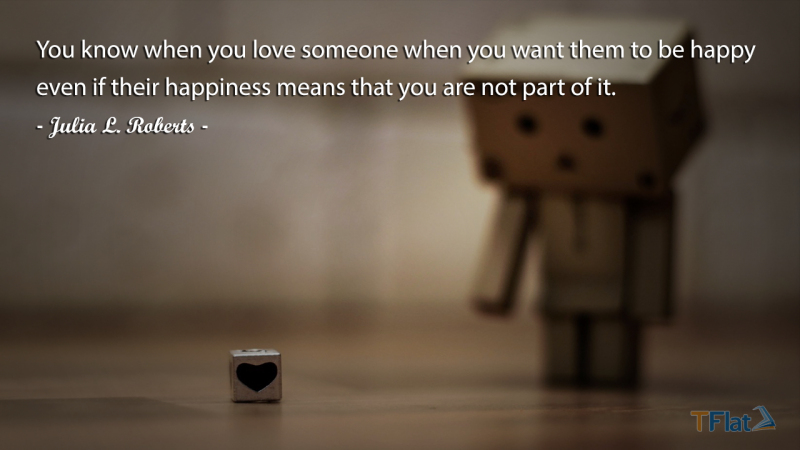 You know when you love someone when you want them to be happy even if their happiness means that you are not part of it.