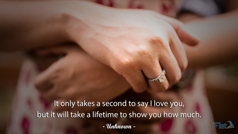It only takes a second to say I love you, but it will take a lifetime to show you how much.