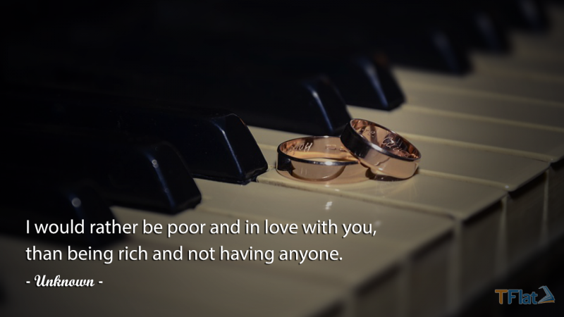 I would rather be poor and in love with you, than being rich and not having anyone.